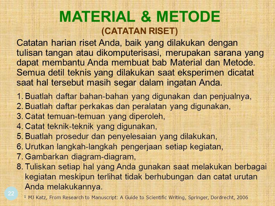 22 MATERIAL & METODE (CATATAN RISET) Catatan harian riset Anda, baik yang dilakukan dengan tulisan tangan atau dikomputerisasi, merupakan sarana yang dapat membantu Anda membuat bab Material dan Metode.