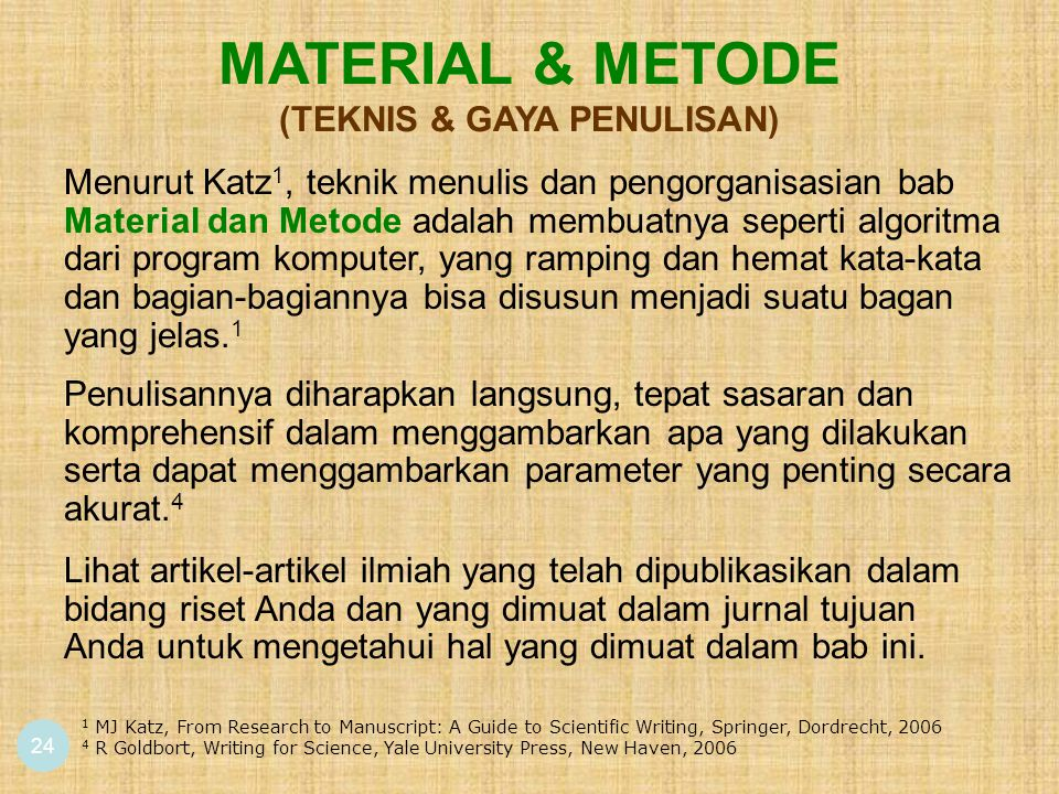 24 MATERIAL & METODE (TEKNIS & GAYA PENULISAN) 1 MJ Katz, From Research to Manuscript: A Guide to Scientific Writing, Springer, Dordrecht, 2006 4 R Goldbort, Writing for Science, Yale University Press, New Haven, 2006 Menurut Katz 1, teknik menulis dan pengorganisasian bab Material dan Metode adalah membuatnya seperti algoritma dari program komputer, yang ramping dan hemat kata-kata dan bagian-bagiannya bisa disusun menjadi suatu bagan yang jelas.