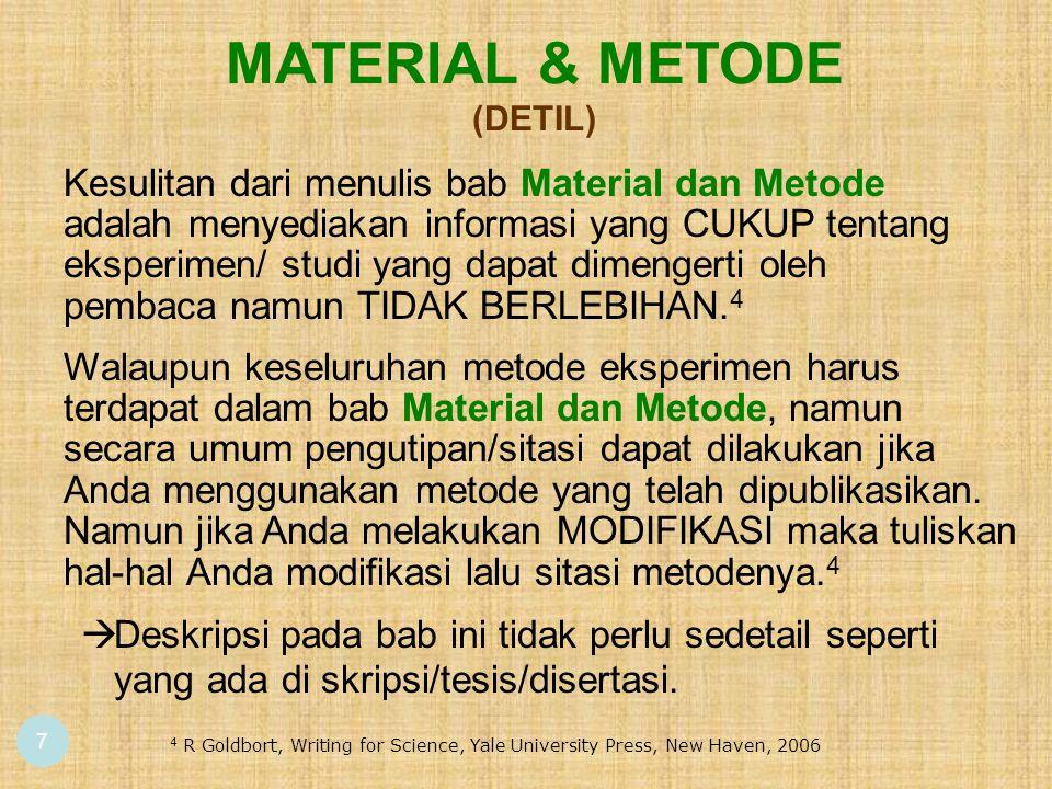 7 MATERIAL & METODE (DETIL) 4 R Goldbort, Writing for Science, Yale University Press, New Haven, 2006 Walaupun keseluruhan metode eksperimen harus terdapat dalam bab Material dan Metode, namun secara umum pengutipan/sitasi dapat dilakukan jika Anda menggunakan metode yang telah dipublikasikan.