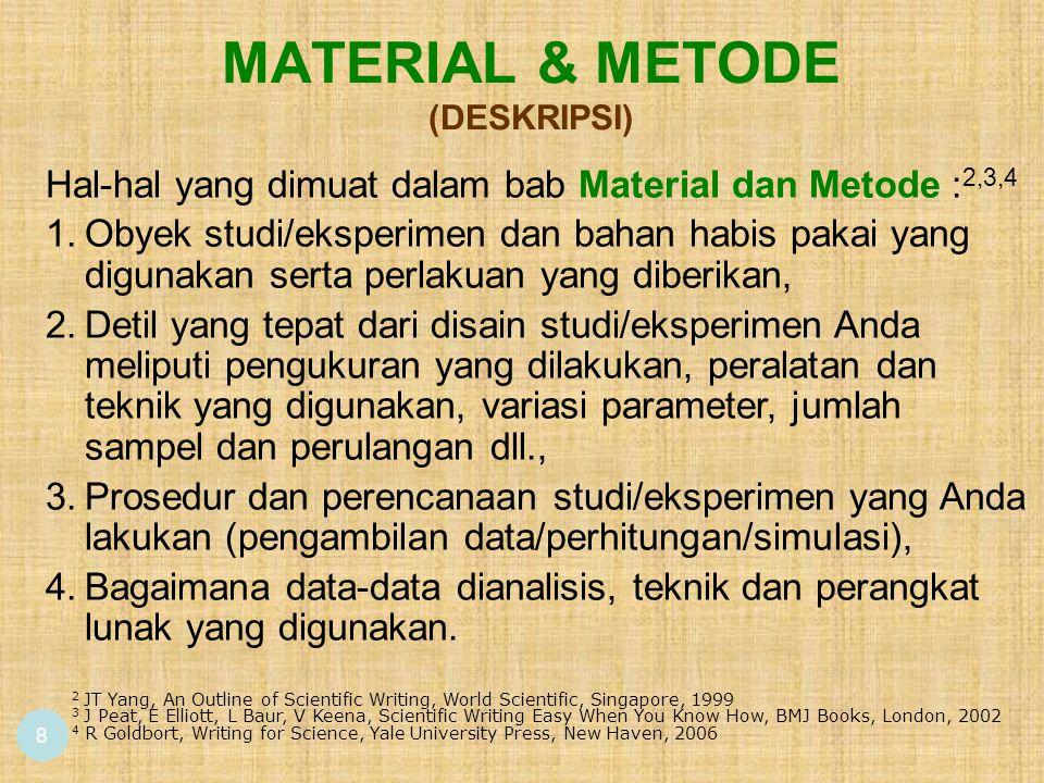 MATERIAL & METODE (DESKRIPSI) 8 Hal-hal yang dimuat dalam bab Material dan Metode : 2,3,4 1.Obyek studi/eksperimen dan bahan habis pakai yang digunakan serta perlakuan yang diberikan, 2.Detil yang tepat dari disain studi/eksperimen Anda meliputi pengukuran yang dilakukan, peralatan dan teknik yang digunakan, variasi parameter, jumlah sampel dan perulangan dll., 3.Prosedur dan perencanaan studi/eksperimen yang Anda lakukan (pengambilan data/perhitungan/simulasi), 4.Bagaimana data-data dianalisis, teknik dan perangkat lunak yang digunakan.