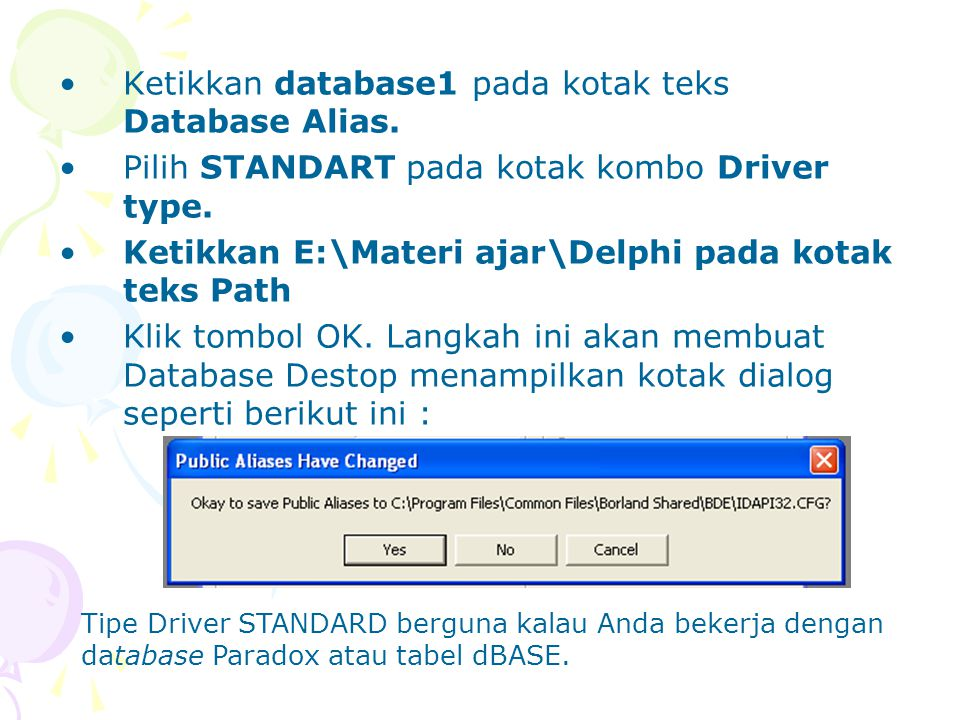 Ketikkan database1 pada kotak teks Database Alias. Pilih STANDART pada kotak kombo Driver type. Ketikkan E:\Materi ajar\Delphi pada kotak teks Path Kl