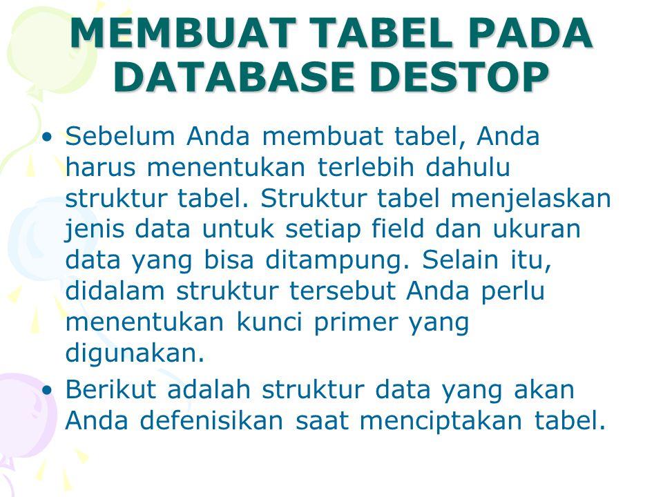 MEMBUAT TABEL PADA DATABASE DESTOP Sebelum Anda membuat tabel, Anda harus menentukan terlebih dahulu struktur tabel. Struktur tabel menjelaskan jenis