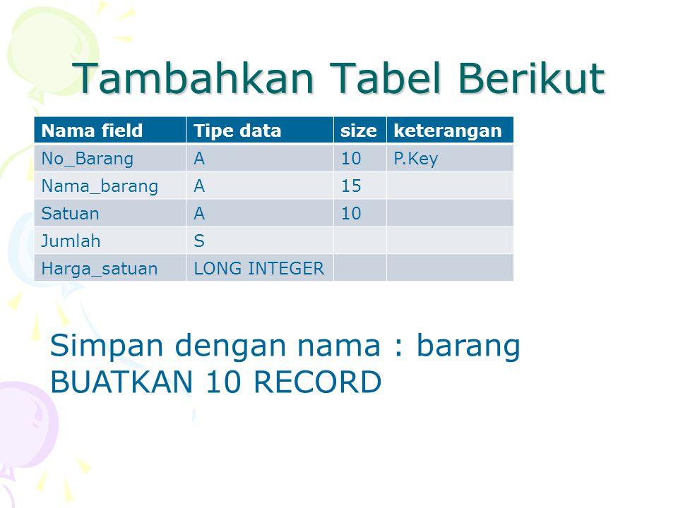 Tambahkan Tabel Berikut Nama fieldTipe datasizeketerangan No_BarangA10P.Key Nama_barangA15 SatuanA10 JumlahS Harga_satuanLONG INTEGER Simpan dengan na