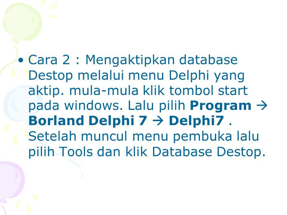 Cara 2 : Mengaktipkan database Destop melalui menu Delphi yang aktip. mula-mula klik tombol start pada windows. Lalu pilih Program  Borland Delphi 7