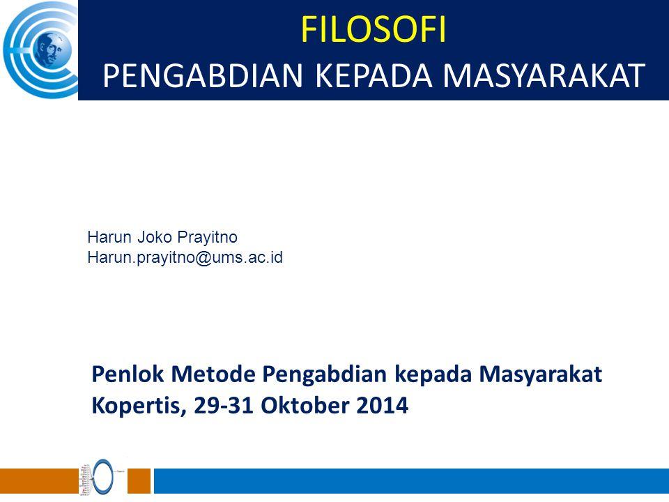 FILOSOFI PENGABDIAN KEPADA MASYARAKAT Harun Joko Prayitno Harun.prayitno@ums.ac.id Penlok Metode Pengabdian kepada Masyarakat Kopertis, 29-31 Oktober