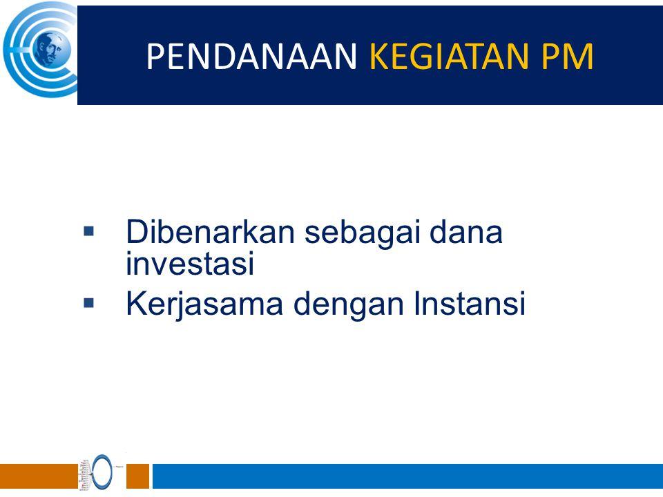 PENDANAAN KEGIATAN PM  Dibenarkan sebagai dana investasi  Kerjasama dengan Instansi