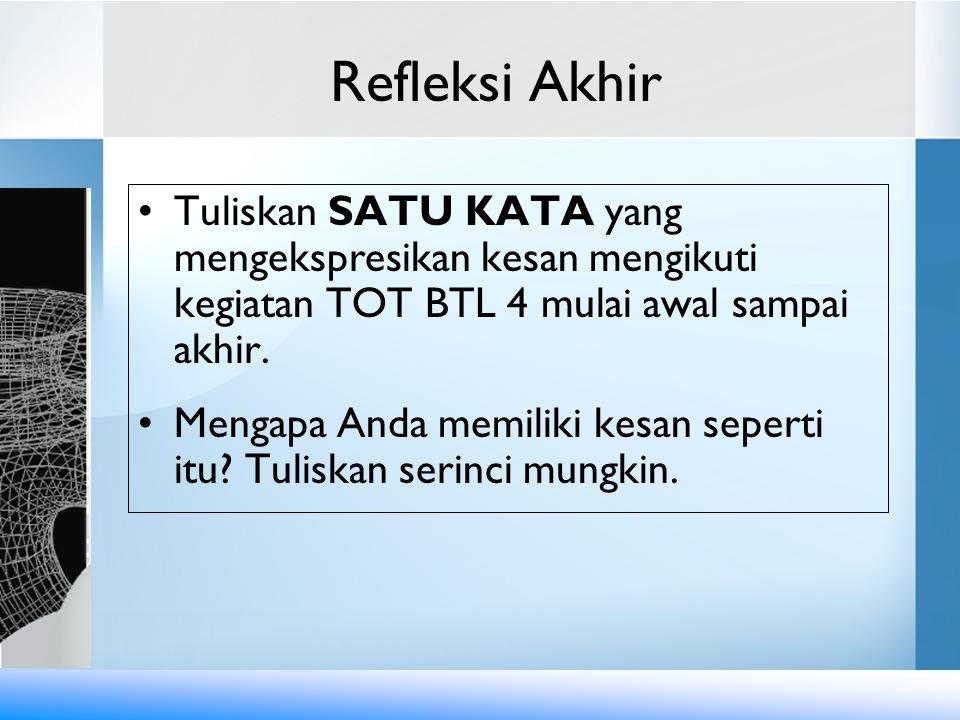 Refleksi Akhir Tuliskan SATU KATA yang mengekspresikan kesan mengikuti kegiatan TOT BTL 4 mulai awal sampai akhir. Mengapa Anda memiliki kesan seperti