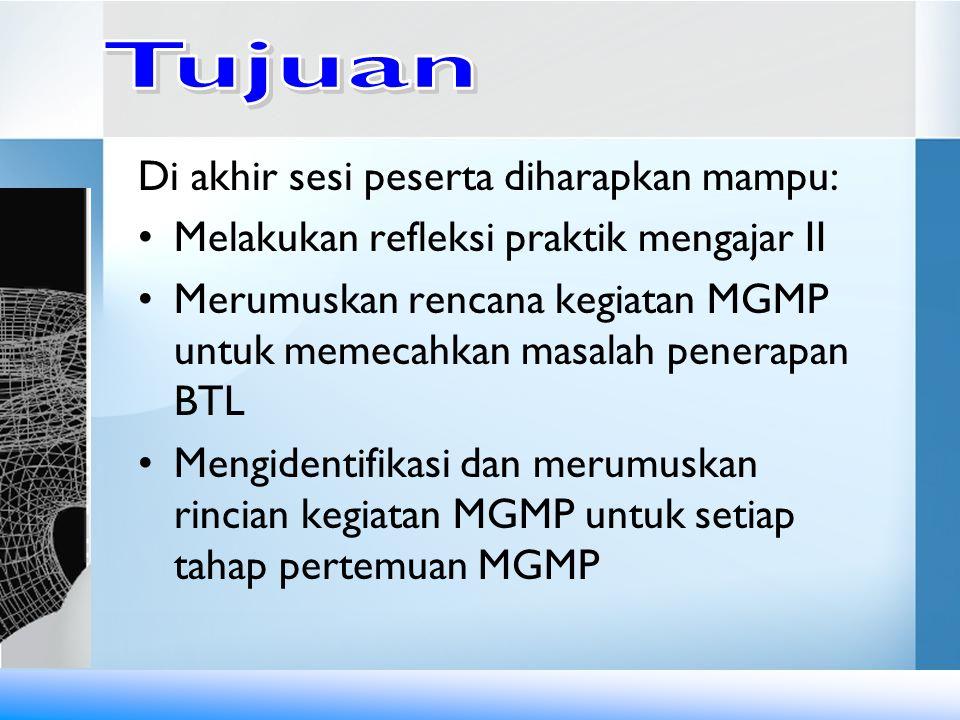 Di akhir sesi peserta diharapkan mampu: Melakukan refleksi praktik mengajar II Merumuskan rencana kegiatan MGMP untuk memecahkan masalah penerapan BTL