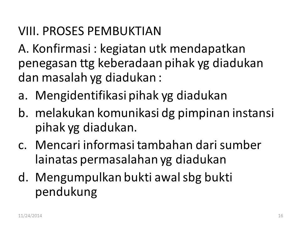 VIII. PROSES PEMBUKTIAN A. Konfirmasi : kegiatan utk mendapatkan penegasan ttg keberadaan pihak yg diadukan dan masalah yg diadukan : a.Mengidentifika