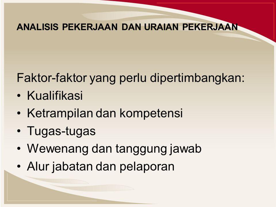 ANALISIS PEKERJAAN DAN URAIAN PEKERJAAN Faktor-faktor yang perlu dipertimbangkan: Kualifikasi Ketrampilan dan kompetensi Tugas-tugas Wewenang dan tanggung jawab Alur jabatan dan pelaporan