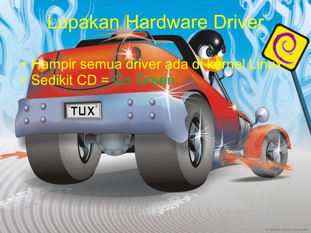 Lupakan Hardware Driver Hampir semua driver ada di kernel Linux Sedikit CD = Go Green