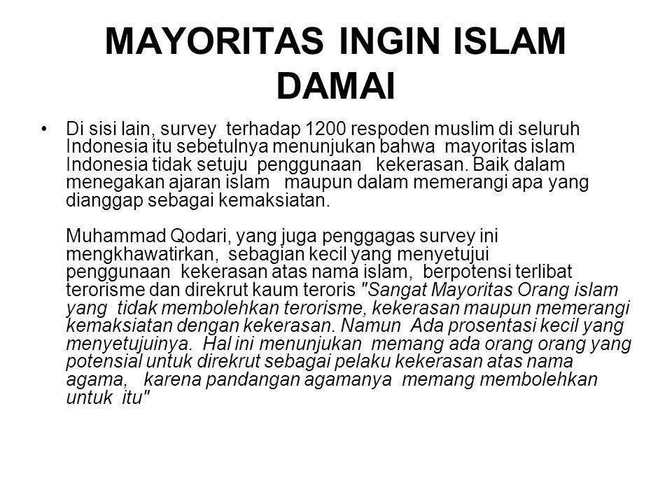 MAYORITAS INGIN ISLAM DAMAI Di sisi lain, survey terhadap 1200 respoden muslim di seluruh Indonesia itu sebetulnya menunjukan bahwa mayoritas islam Indonesia tidak setuju penggunaan kekerasan.