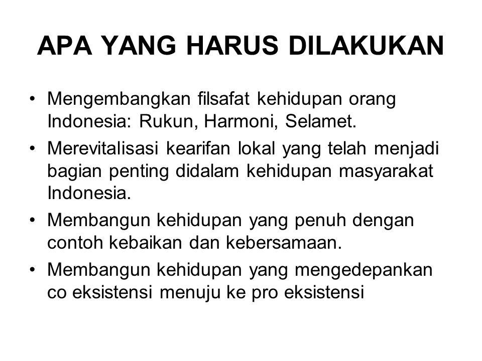 APA YANG HARUS DILAKUKAN Mengembangkan filsafat kehidupan orang Indonesia: Rukun, Harmoni, Selamet.