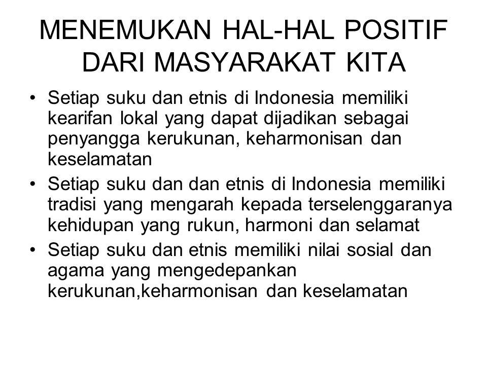 MENEMUKAN HAL-HAL POSITIF DARI MASYARAKAT KITA Setiap suku dan etnis di Indonesia memiliki kearifan lokal yang dapat dijadikan sebagai penyangga kerukunan, keharmonisan dan keselamatan Setiap suku dan dan etnis di Indonesia memiliki tradisi yang mengarah kepada terselenggaranya kehidupan yang rukun, harmoni dan selamat Setiap suku dan etnis memiliki nilai sosial dan agama yang mengedepankan kerukunan,keharmonisan dan keselamatan