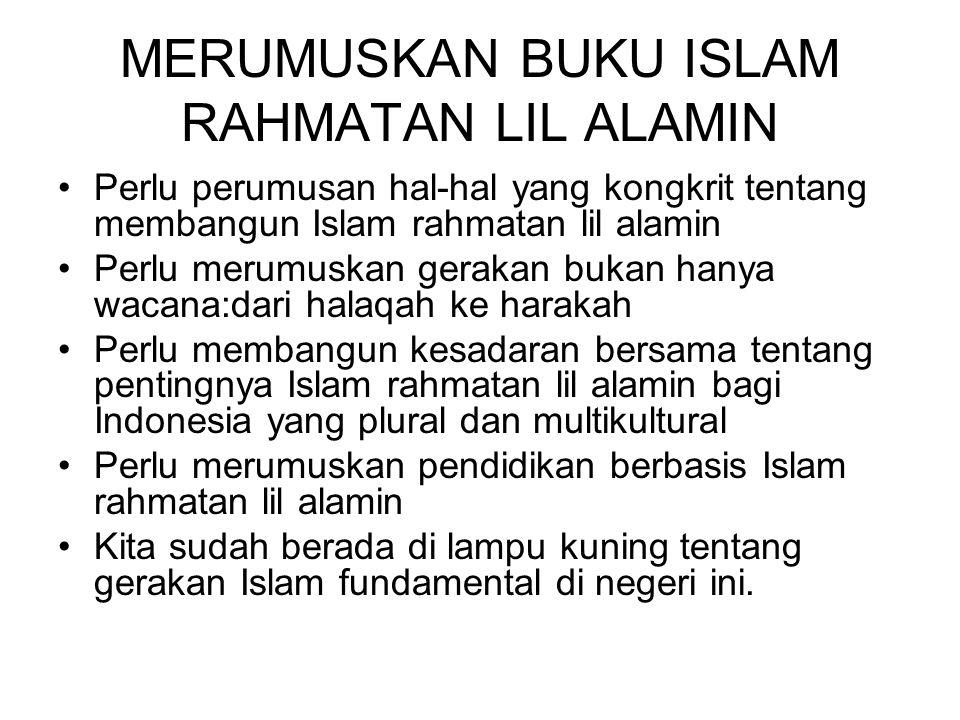 MERUMUSKAN BUKU ISLAM RAHMATAN LIL ALAMIN Perlu perumusan hal-hal yang kongkrit tentang membangun Islam rahmatan lil alamin Perlu merumuskan gerakan bukan hanya wacana:dari halaqah ke harakah Perlu membangun kesadaran bersama tentang pentingnya Islam rahmatan lil alamin bagi Indonesia yang plural dan multikultural Perlu merumuskan pendidikan berbasis Islam rahmatan lil alamin Kita sudah berada di lampu kuning tentang gerakan Islam fundamental di negeri ini.
