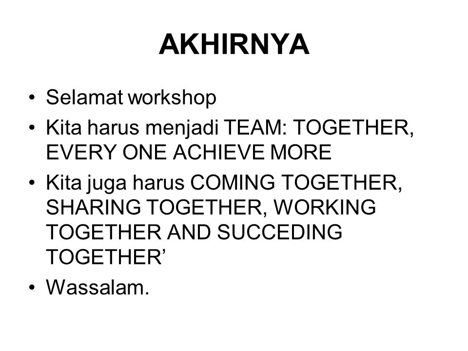 AKHIRNYA Selamat workshop Kita harus menjadi TEAM: TOGETHER, EVERY ONE ACHIEVE MORE Kita juga harus COMING TOGETHER, SHARING TOGETHER, WORKING TOGETHE