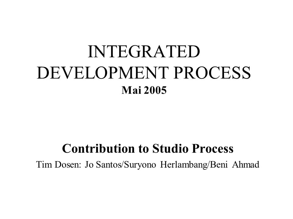 INTEGRATED DEVELOPMENT PROCESS Mai 2005 Contribution to Studio Process Tim Dosen: Jo Santos/Suryono Herlambang/Beni Ahmad