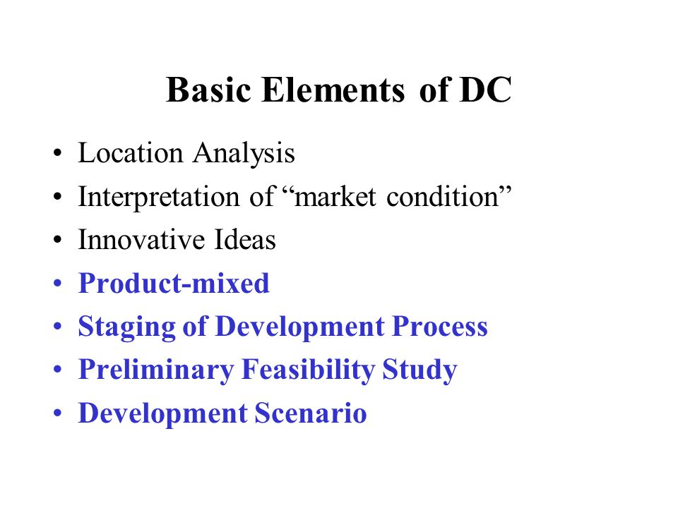 Basic Elements of DC Location Analysis Interpretation of market condition Innovative Ideas Product-mixed Staging of Development Process Preliminary Feasibility Study Development Scenario