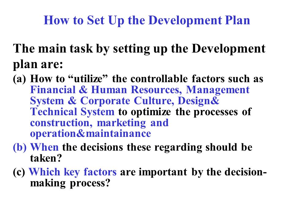 How to Set Up the Development Plan The main task by setting up the Development plan are: (a)How to utilize the controllable factors such as Financial & Human Resources, Management System & Corporate Culture, Design& Technical System to optimize the processes of construction, marketing and operation&maintainance (b)When the decisions these regarding should be taken.