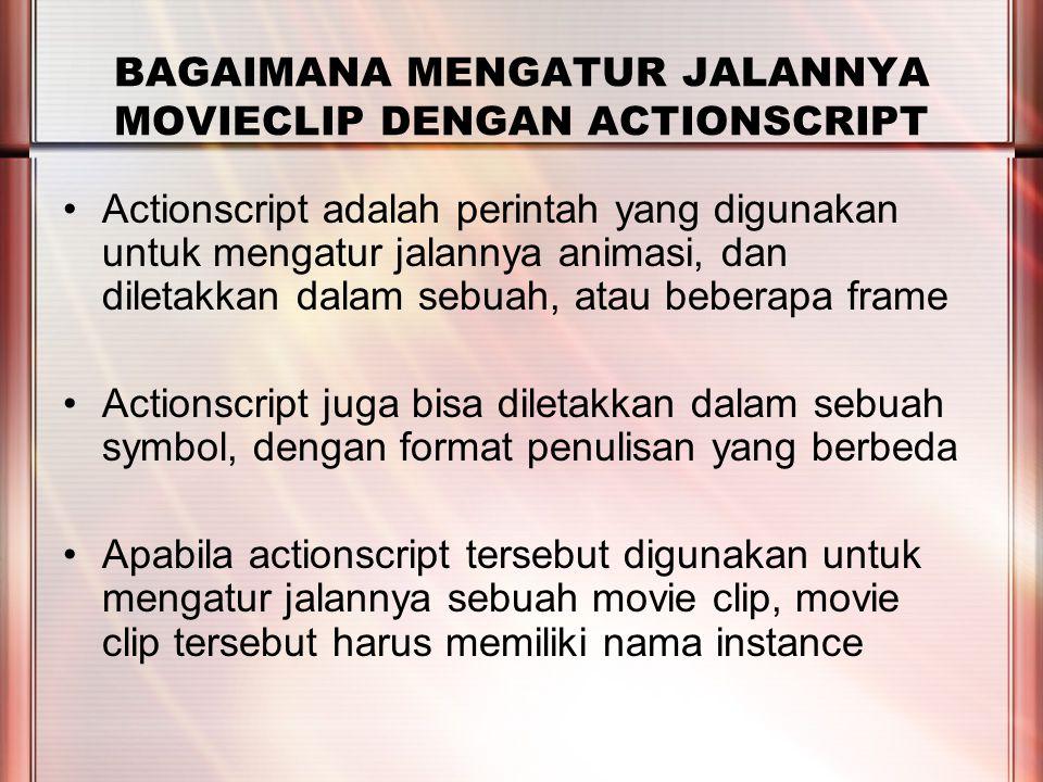 PERTEMUAN 2 BAGAIMANA MENGATUR JALANNYA MOVIECLIP DENGAN ACTIONSCRIPT Actionscript adalah perintah yang digunakan untuk mengatur jalannya animasi, dan diletakkan dalam sebuah, atau beberapa frame Actionscript juga bisa diletakkan dalam sebuah symbol, dengan format penulisan yang berbeda Apabila actionscript tersebut digunakan untuk mengatur jalannya sebuah movie clip, movie clip tersebut harus memiliki nama instance