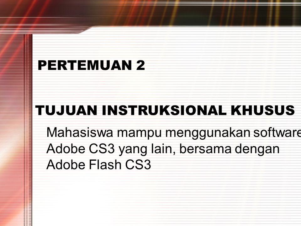 PERTEMUAN 2 TUJUAN INSTRUKSIONAL KHUSUS Mahasiswa mampu menggunakan software Adobe CS3 yang lain, bersama dengan Adobe Flash CS3