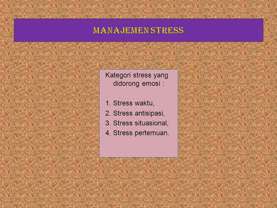 Kategori stress yang didorong emosi :  Stress waktu,  Stress antisipasi,  Stress situasional,  Stress pertemuan.