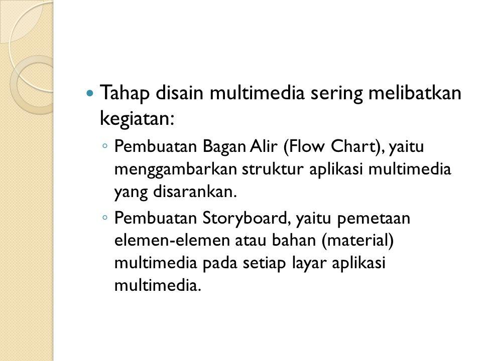 Tahap disain multimedia sering melibatkan kegiatan: ◦ Pembuatan Bagan Alir (Flow Chart), yaitu menggambarkan struktur aplikasi multimedia yang disarankan.