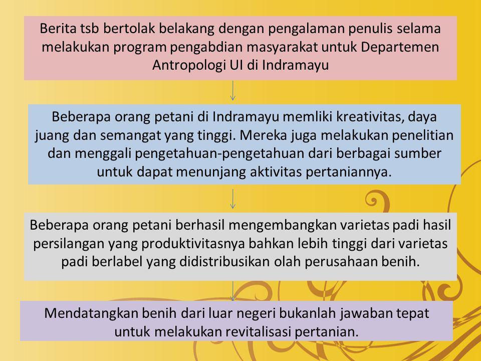 Berita tsb bertolak belakang dengan pengalaman penulis selama melakukan program pengabdian masyarakat untuk Departemen Antropologi UI di Indramayu Beberapa orang petani di Indramayu memliki kreativitas, daya juang dan semangat yang tinggi.