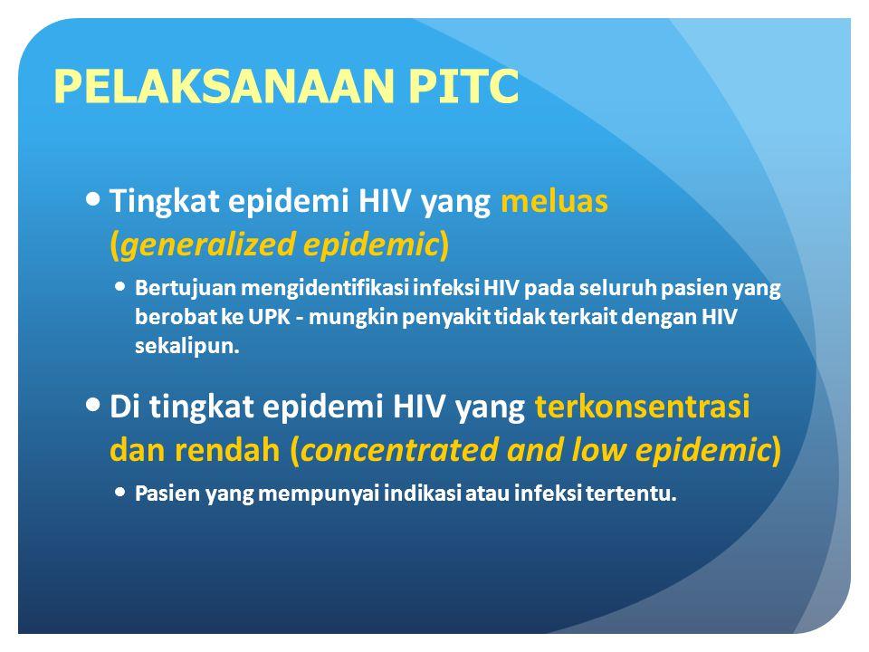 PELAKSANAAN PITC Tingkat epidemi HIV yang meluas (generalized epidemic) Bertujuan mengidentifikasi infeksi HIV pada seluruh pasien yang berobat ke UPK - mungkin penyakit tidak terkait dengan HIV sekalipun.