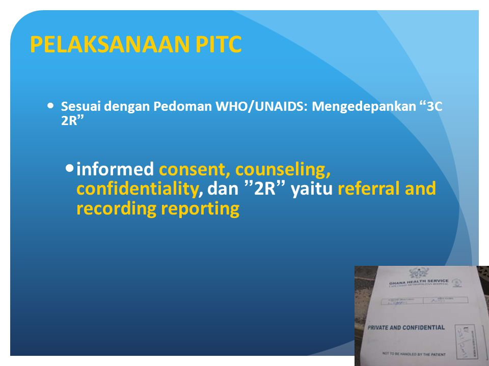 PELAKSANAAN PITC Sesuai dengan Pedoman WHO/UNAIDS: Mengedepankan 3C 2R informed consent, counseling, confidentiality, dan 2R yaitu referral and recording reporting