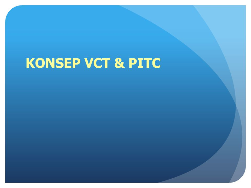 PENGERTIAN VCT DAN PITC VCT: Voluntary Counselling and Testing Client-initiated HIV testing and counselling Konseling dan testing HIV sukarela KTS PITC Provider-initiated HIV testing and counselling Konseling dan Tes HIV atas Prakarsa Petugas Kesehatan