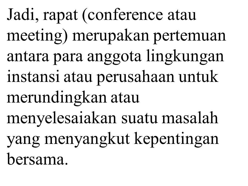 Jadi, rapat (conference atau meeting) merupakan pertemuan antara para anggota lingkungan instansi atau perusahaan untuk merundingkan atau menyelesaiak