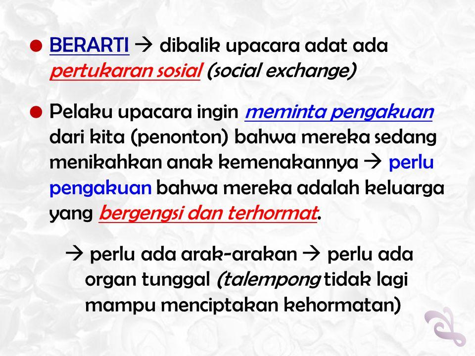  BERARTI  dibalik upacara adat ada pertukaran sosial (social exchange)  Pelaku upacara ingin meminta pengakuan dari kita (penonton) bahwa mereka se