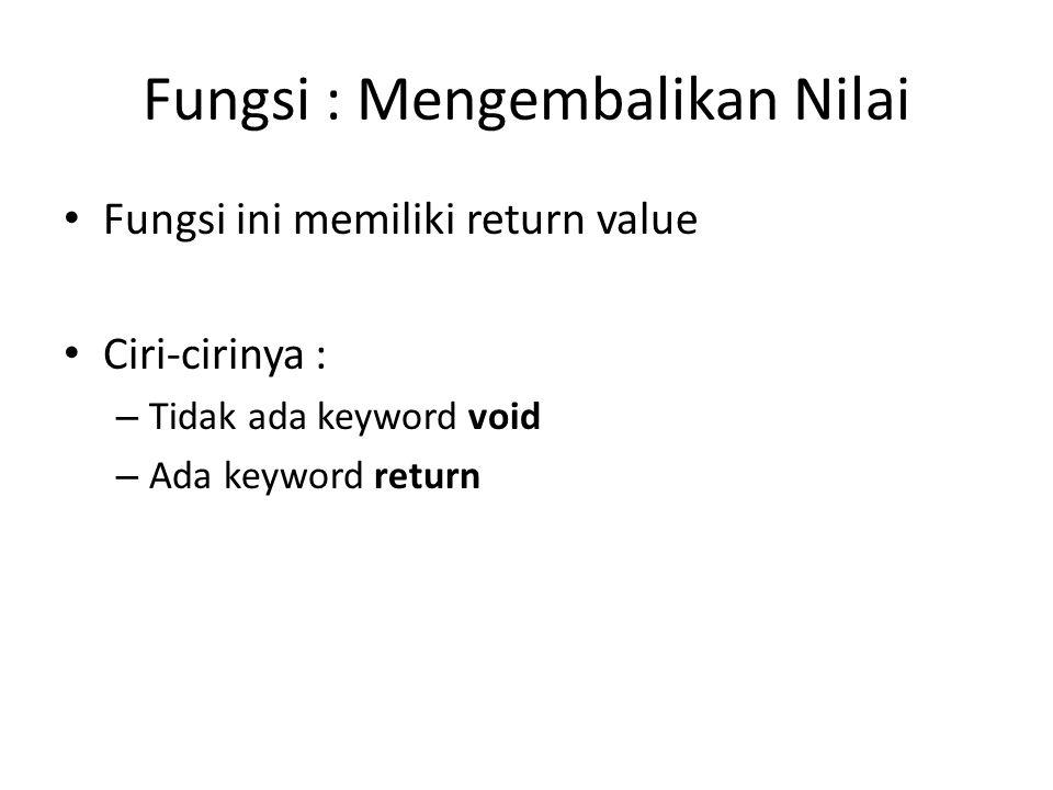 Fungsi : Mengembalikan Nilai Fungsi ini memiliki return value Ciri-cirinya : – Tidak ada keyword void – Ada keyword return