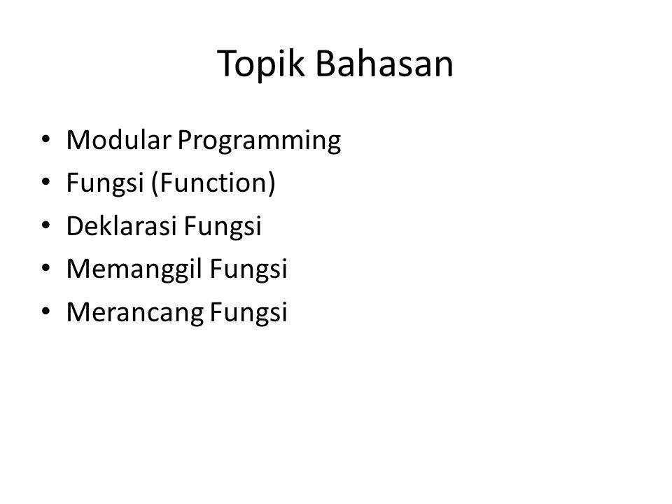 Topik Bahasan Modular Programming Fungsi (Function) Deklarasi Fungsi Memanggil Fungsi Merancang Fungsi