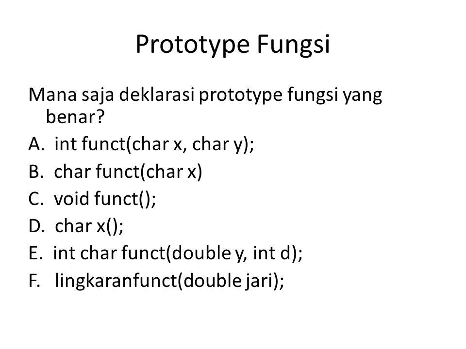 Mana saja deklarasi prototype fungsi yang benar? A.int funct(char x, char y); B. char funct(char x) C. void funct(); D. char x(); E. int char funct(do
