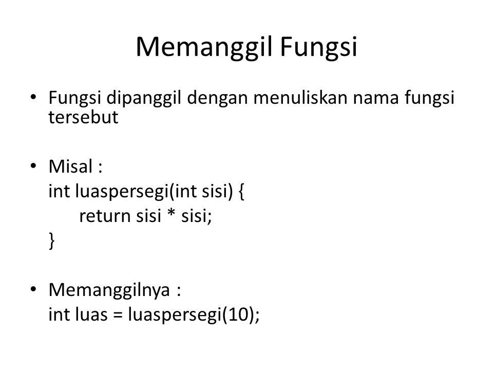 Memanggil Fungsi Fungsi dipanggil dengan menuliskan nama fungsi tersebut Misal : int luaspersegi(int sisi) { return sisi * sisi; } Memanggilnya : int