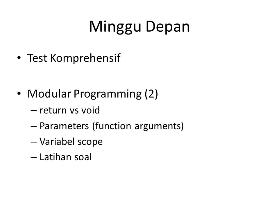 Minggu Depan Test Komprehensif Modular Programming (2) – return vs void – Parameters (function arguments) – Variabel scope – Latihan soal