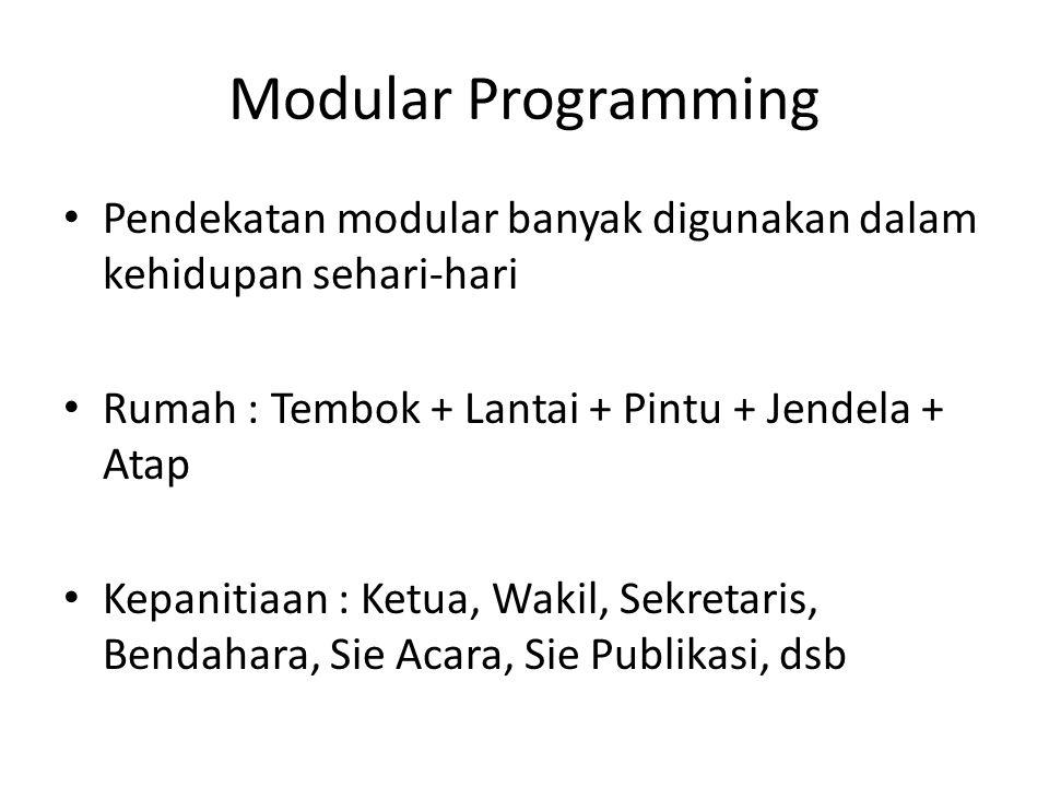 Modular Programming Pendekatan modular banyak digunakan dalam kehidupan sehari-hari Rumah : Tembok + Lantai + Pintu + Jendela + Atap Kepanitiaan : Ket