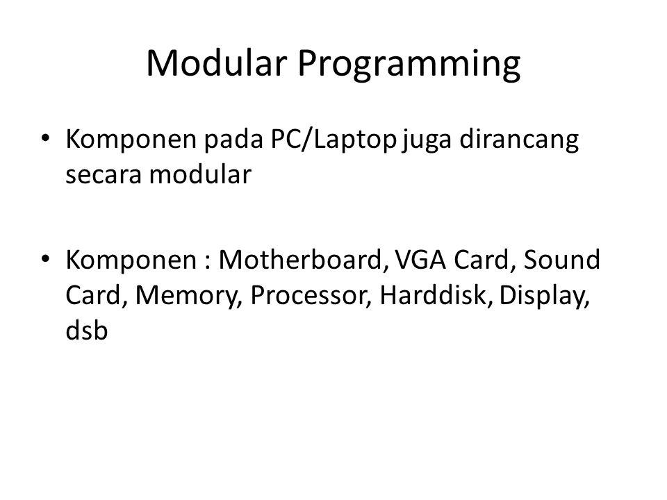 Modular Programming Komponen pada PC/Laptop juga dirancang secara modular Komponen : Motherboard, VGA Card, Sound Card, Memory, Processor, Harddisk, D