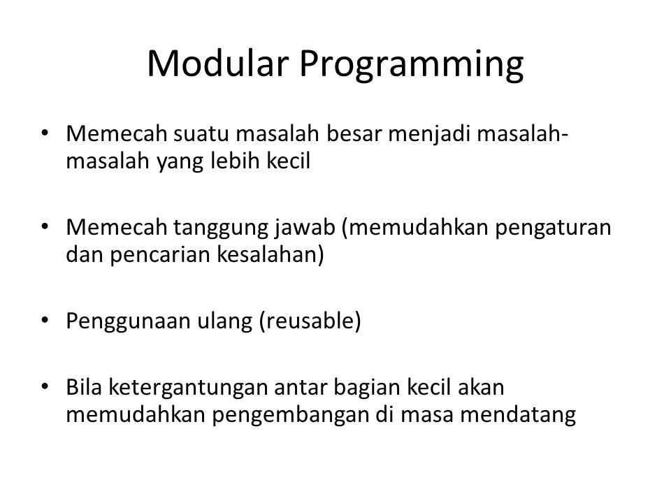 Modular Programming Memecah suatu masalah besar menjadi masalah- masalah yang lebih kecil Memecah tanggung jawab (memudahkan pengaturan dan pencarian