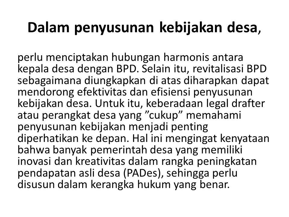 Dalam penyusunan kebijakan desa, perlu menciptakan hubungan harmonis antara kepala desa dengan BPD. Selain itu, revitalisasi BPD sebagaimana diungkapk