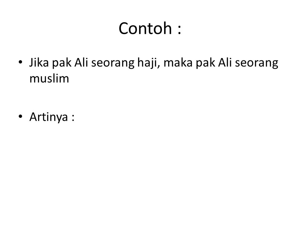 Contoh : Jika pak Ali seorang haji, maka pak Ali seorang muslim Artinya :