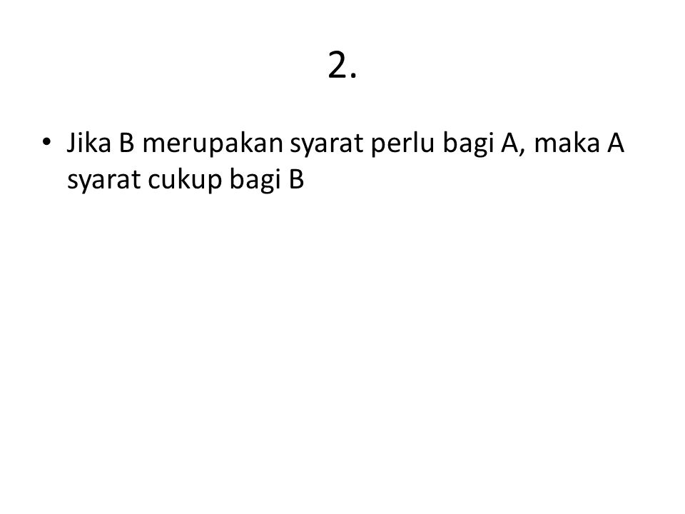 2. Jika B merupakan syarat perlu bagi A, maka A syarat cukup bagi B