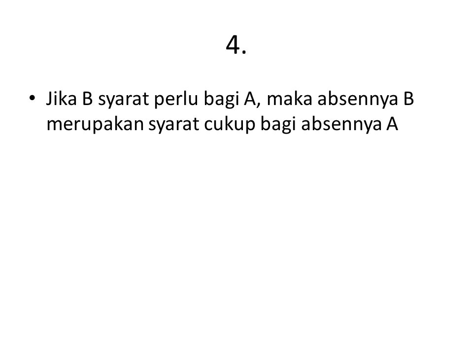 4. Jika B syarat perlu bagi A, maka absennya B merupakan syarat cukup bagi absennya A