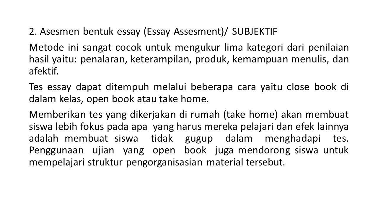 2. Asesmen bentuk essay (Essay Assesment)/ SUBJEKTIF Metode ini sangat cocok untuk mengukur lima kategori dari penilaian hasil yaitu: penalaran, keter