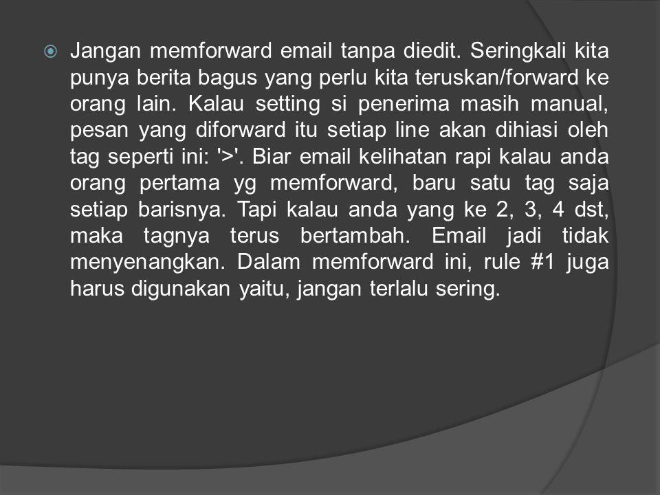  Jangan memforward email tanpa diedit. Seringkali kita punya berita bagus yang perlu kita teruskan/forward ke orang lain. Kalau setting si penerima m