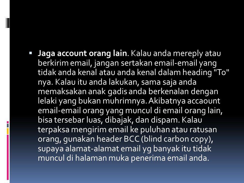  Jaga account orang lain. Kalau anda mereply atau berkirim email, jangan sertakan email-email yang tidak anda kenal atau anda kenal dalam heading