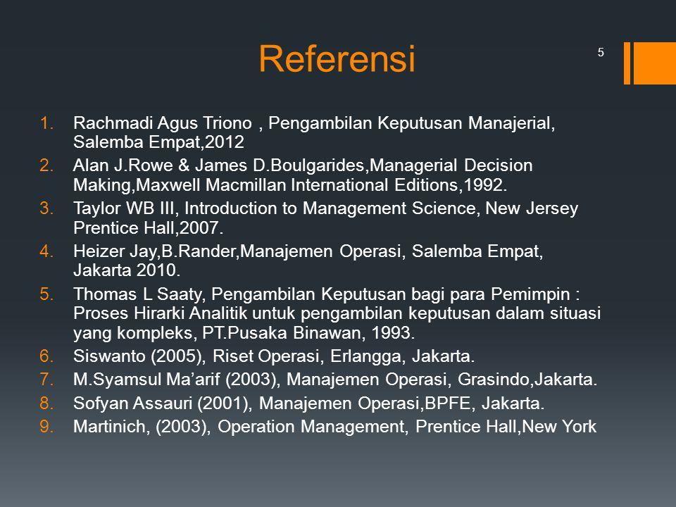 Referensi 1.Rachmadi Agus Triono, Pengambilan Keputusan Manajerial, Salemba Empat,2012 2.Alan J.Rowe & James D.Boulgarides,Managerial Decision Making,
