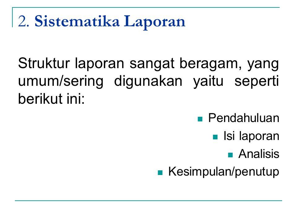 2. Sistematika Laporan Struktur laporan sangat beragam, yang umum/sering digunakan yaitu seperti berikut ini: Pendahuluan Isi laporan Analisis Kesimpu